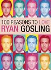 100 Reasons to Love Ryan Gosling by Joanna Benecke and Amy Carpenter (2013, Paperback)