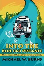 Into the Blue Far Distance : Memories and Musing from America's Roads by...
