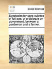 Spectacles for Sans-Culottes of Full Age; Or a Dialogue on Government, Between a Gentleman and a Farmer. by Multiple Contributors (Paperback / softback, 2010)