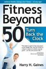 Fitness Beyond 50 Turn Back The Clock by H Harry Gaines 9781936782864