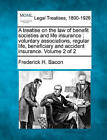 A Treatise on the Law of Benefit Societies and Life Insurance: Voluntary Associations, Regular Life, Beneficiary and Accident Insurance. Volume 2 of by Frederick Hampden Bacon (Paperback / softback, 2010)