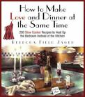 How to Make Love and Dinner at the Same Time : 200 Slow Cooker Recipes to Heat Up the Bedroom Instead of the Kitchen by Rebecca Field Jager (2003, Hardcover)