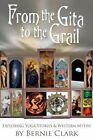 From the Gita to the Grail: Exploring Yoga Stories & Western Myths by Bernie Clark (Hardback, 2014)
