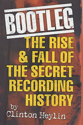 Bootleg: The Rise & Fall of the Secret Recording History by Heylin, Clinton