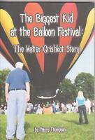 The Biggest Kid At The Balloon Festival : The Walter Grishkot Story By Maury Tho