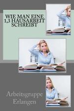 Wie Man eine 1,3 Hausarbeit Schreibt by Arbeitsgruppe Erlangen (2013, Paperback)