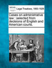 Cases on Administrative Law: Selected from Decisions of English and American Courts. by Gale, Making of Modern Law (Paperback / softback, 2011)