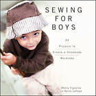 Sewing for Boys: 24 Projects to Create a Handmade Wardrobe by Shelly Figueroa, Karen LePage (Hardback, 2011)