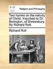 Two Hymns on the Nativity of Christ. Inscribed to Dr. Berington, of Shrewsbury. by Richard Rolt. by Richard Rolt (Paperback / softback, 2010)