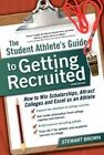 The Student Athlete's Guide to Getting Recruited: How to Win Scholarships, Attract Colleges and Excel as an Athlete by Stewart Brown (Paperback, 2014)
