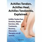 Achilles Heel, Achilles Tendon, Achilles Tendonitis Explained. Achilles Tendon Tear, Stretches, Repair, Exercises, Aids, Treatments, Recovery, Alternative Therapies are all covered by Robert Rymore (Paperback, 2013)