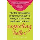 Expecting Better: Why the Conventional Pregnancy Wisdom is Wrong and What You Really Need to Know by Emily Oster (Paperback, 2014)