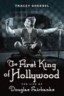 The First King of Hollywood: The Life of Douglas Fairbanks by Tracey Goessel (Hardback, 2015)