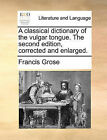 A Classical Dictionary of the Vulgar Tongue. the Second Edition, Corrected and Enlarged. by Francis Grose (Paperback / softback, 2010)