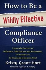 How to Be a Wildly Effective Compliance Officer : Learn the Secrets of Influence, Motivation and Persuasion to Become an in-Demand Business Asset by Kristy Grant-Hart (2015, Paperback)