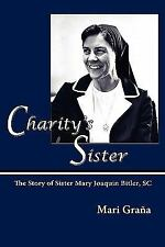 Charity's Sister : The Story of Sister Mary Joaquin Bitler, SC by Mari Gra�a...