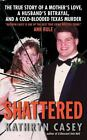 Shattered : The True Story of a Mother's Love, a Husband's Betrayal, and a Cold-Blooded Texas Murder by Kathryn Casey (2010, Paperback)