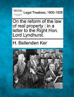 On the Reform of the Law of Real Property: In a Letter to the Right Hon. Lord Lyndhurst. by H Bellenden Ker (Paperback / softback, 2010)