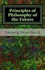 Principles of Philosophy of the Future by Ludwig Feuerbach (Paperback / softback, 2013)