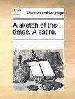 A Sketch of the Times. a Satire. by Multiple Contributors (Paperback / softback, 2010)
