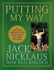 Putting My Way : A Lifetime's Worth of Tips from Golf's All-Time Greatest by Jack Nicklaus and Ken Bowden (2009, Hardcover)