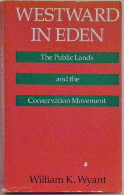 WESTWARD IN EDEN: THE PUBLIC LANDS & THE CONSERVATION MOVEMENT - WILLIAM K. WYAN