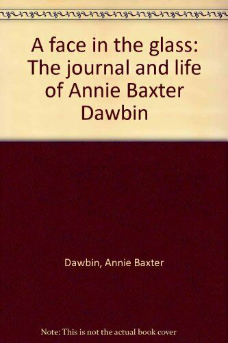 A face in the glass  The journal and life of Annie Baxter Dawbin