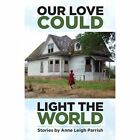 Our Love Could Light The World Stories by Anne Leigh Parrish 9781938314445