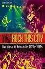 Rock This City: Live Music in Newcastle, 1970s-1980s by Gaye Sheather (Paperback, 2016)