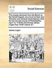 The Charge Delivered from the Bench to the Grand Inquest, at a Court of Oyer and Terminer and General Goal-Delivery, Held for the City and County of Philadelphia, April 13, 1736 by the Honble James Logan Esq: Chief Justice of T by James Logan (Paperback / softback, 2010)