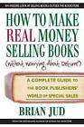 How to Make Real Money Selling Books (without Worrying About Returns): A Complete Guide to the Book Publishers World of Special Sales by Brian Jud (Paperback, 2009)