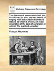 The Diseases of Women with Child, and in Child-Bed: As Also, the Best Means of Helping Them in Natural and Unnatural Labours to Which Is Prefix'd, an Exact Description of the Parts of Generation in Women the Eighthed Corrected by Francois Mauriceau, Franois Mauriceau (Paperback / softback, 2010)