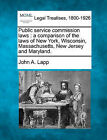 Public Service Commission Laws: A Comparison of the Laws of New York, Wisconsin, Massachusetts, New Jersey and Maryland. by John A Lapp (Paperback / softback, 2010)