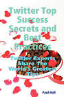 Twitter Top Success Secrets and Best Practices: Twitter Experts Share the World's Greatest Tips by Paul Hall (Paperback / softback, 2008)