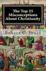 The Top 25 Misconceptions about Christianity by Robert C Jones (Paperback / softback, 2011)