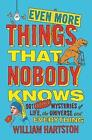 Even More Things That Nobody Knows: 501 Further Mysteries of Life, the Universe and Everything by William Hartston (Paperback, 2015)