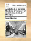 An Abstract of Sir Isaac Newton's Chronology of Ancient Kingdoms. by Mr. Reid. by Sir Isaac Newton (Paperback / softback, 2010)