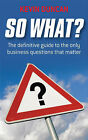So What?: The Definitive Guide to the Only Business Questions That Matter by Kevin Duncan (Paperback, 2008)