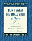 Don't Sweat the Small Stuff at Work : Simple Ways to Minimize Stress and Conflict While Bringing Out the Best in Yourself and Others by Richard Carlson (1999, Paperback)