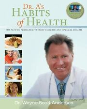 Dr. A's Habits of Health : The Path to Permanent Weight Control and Optimal Health by Lane S. Anderson and Wayne Scott Andersen (2010, Paperback)
