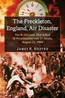 The Freckleton, England, Air Disaster: The B-24 Crash That Killed 38 Preschoolers and 23 Adults, August 23, 1944 by James R. Hedtke (Paperback, 2014)