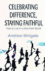 Celebrating Difference, Staying Faithful: How to Live in a Multi-faith World by Andrew Wingate (Paperback, 2005)