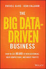 The Big Data-Driven Business: How to Use Big Data to Win Customers, Beat Competitors, and Boost Profits by Russel Glass, Sean Callahan (Hardback, 2015)