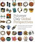 Polymer Clay Global Perspectives: Emerging Ideas and Techniques from 125 International Artists by Cynthia Tinapple (Paperback, 2013)