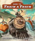 How to Train a Train by Jason Carter Eaton (Board book, 2016)