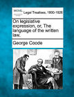 On Legislative Expression, Or, the Language of the Written Law. by George Coode (Paperback / softback, 2010)