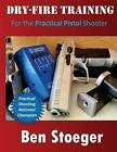 Dry-Fire Training: For the Practical Pistol Shooter by Ben Stoeger (Paperback / softback, 2014)