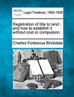 Registration of Title to Land: And How to Establish It Without Cost or Compulsion. by Charles Fortescue Brickdale (Paperback / softback, 2010)