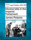 Divorce Bills in the Imperial Parliament. by James Roberts (Paperback / softback, 2010)