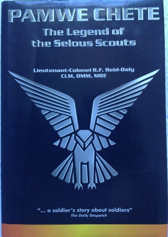 PAMWE CHETE - THE LEGEND OF THE SELOUS SCOUTS - LIEUTENANT-COLONEL R F REID-DALY CLM DMM MBE